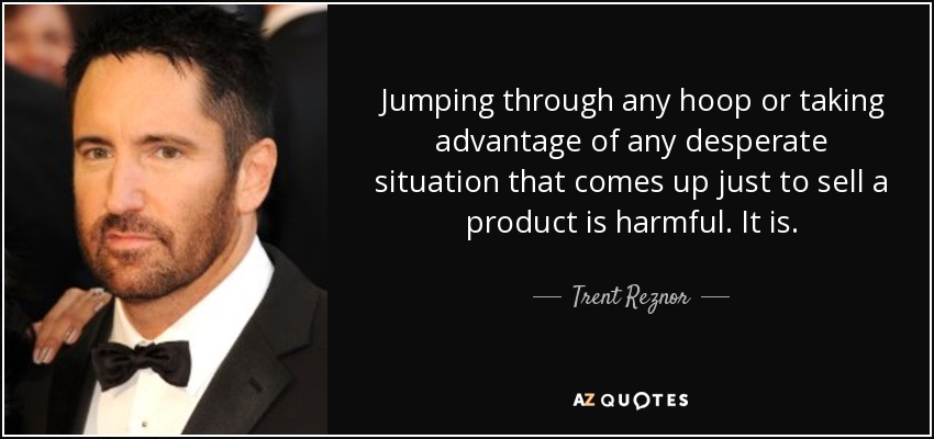 Jumping through any hoop or taking advantage of any desperate situation that comes up just to sell a product is harmful. It is. - Trent Reznor