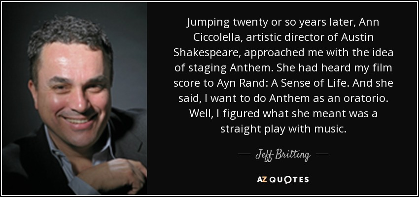 Jumping twenty or so years later, Ann Ciccolella, artistic director of Austin Shakespeare, approached me with the idea of staging Anthem. She had heard my film score to Ayn Rand: A Sense of Life. And she said, I want to do Anthem as an oratorio. Well, I figured what she meant was a straight play with music. - Jeff Britting