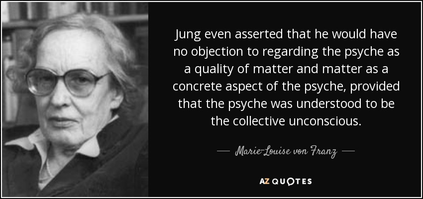 Jung even asserted that he would have no objection to regarding the psyche as a quality of matter and matter as a concrete aspect of the psyche, provided that the psyche was understood to be the collective unconscious. - Marie-Louise von Franz