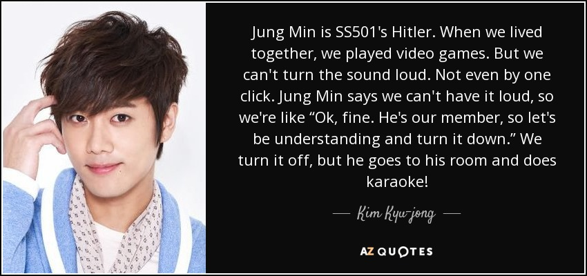 """Jung Min is SS501's Hitler. When we lived together, we played video games. But we can't turn the sound loud. Not even by one click. Jung Min says we can't have it loud, so we're like """"Ok, fine. He's our member, so let's be understanding and turn it down."""" We turn it off, but he goes to his room and does karaoke! - Kim Kyu-jong"""