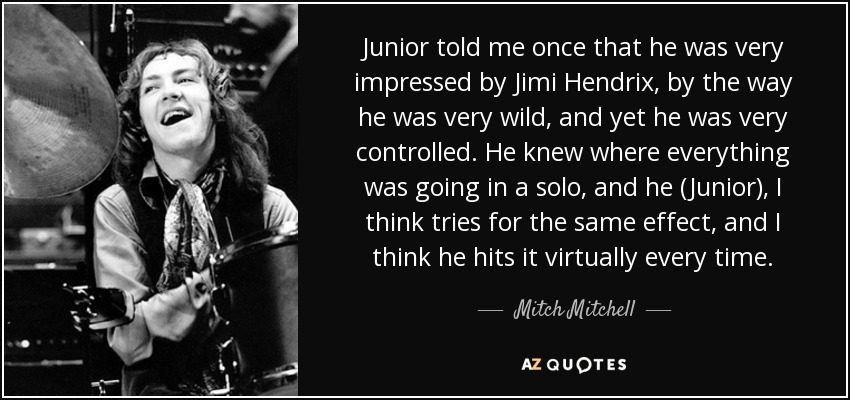 Junior told me once that he was very impressed by Jimi Hendrix, by the way he was very wild, and yet he was very controlled. He knew where everything was going in a solo, and he (Junior), I think tries for the same effect, and I think he hits it virtually every time. - Mitch Mitchell