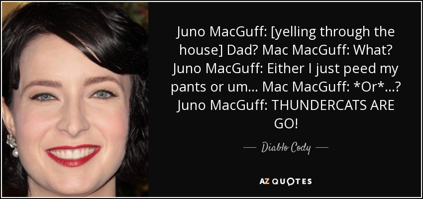 Juno MacGuff: [yelling through the house] Dad? Mac MacGuff: What? Juno MacGuff: Either I just peed my pants or um... Mac MacGuff: *Or*...? Juno MacGuff: THUNDERCATS ARE GO! - Diablo Cody