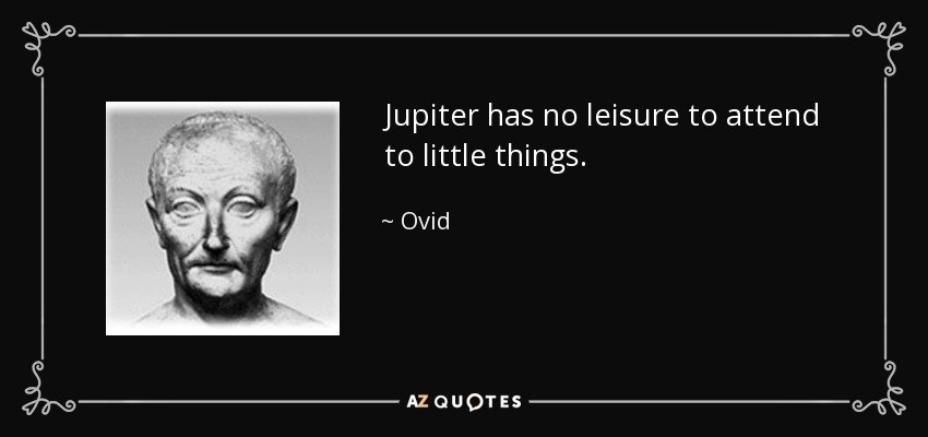 Jupiter has no leisure to attend to little things. - Ovid