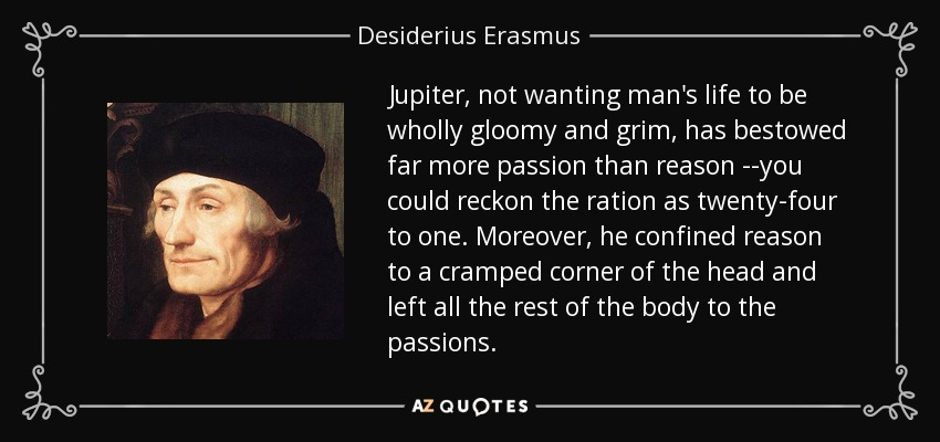 Jupiter, not wanting man's life to be wholly gloomy and grim, has bestowed far more passion than reason --you could reckon the ration as twenty-four to one. Moreover, he confined reason to a cramped corner of the head and left all the rest of the body to the passions. - Desiderius Erasmus