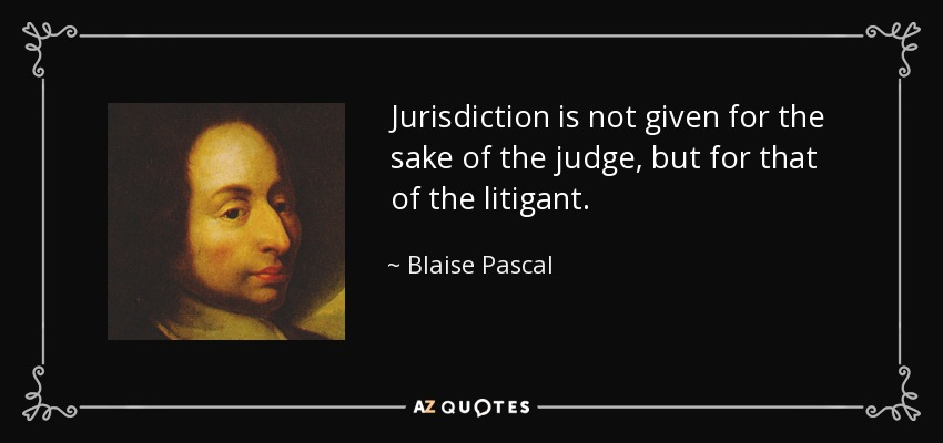Jurisdiction is not given for the sake of the judge, but for that of the litigant. - Blaise Pascal