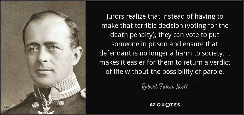 Jurors realize that instead of having to make that terrible decision (voting for the death penalty), they can vote to put someone in prison and ensure that defendant is no longer a harm to society. It makes it easier for them to return a verdict of life without the possibility of parole. - Robert Falcon Scott