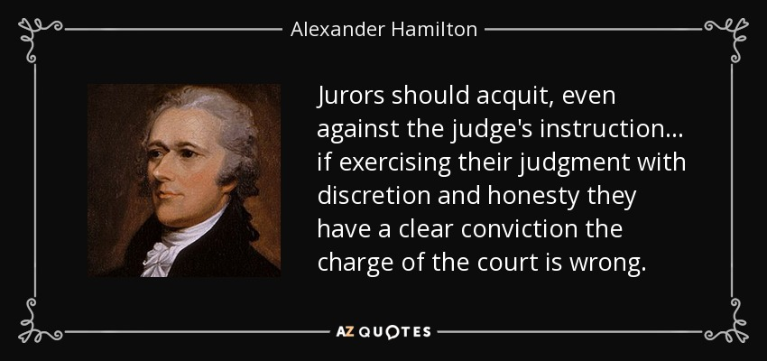 Jurors should acquit, even against the judge's instruction . . . if exercising their judgment with discretion and honesty they have a clear conviction the charge of the court is wrong. - Alexander Hamilton