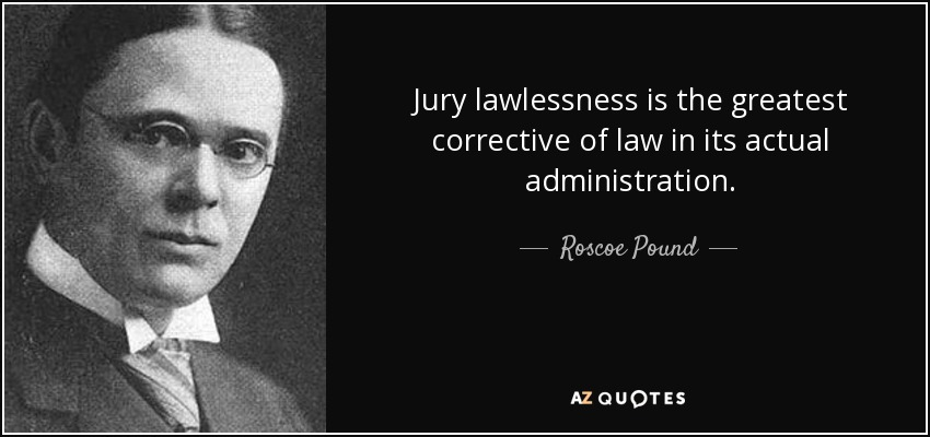 Jury lawlessness is the greatest corrective of law in its actual administration. - Roscoe Pound