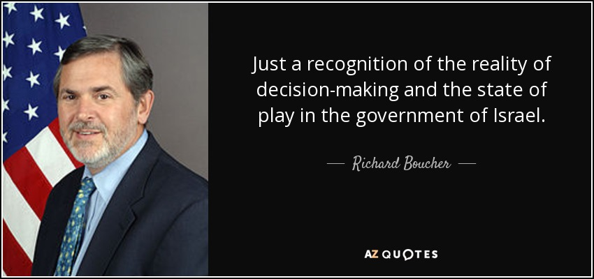 Just a recognition of the reality of decision-making and the state of play in the government of Israel. - Richard Boucher