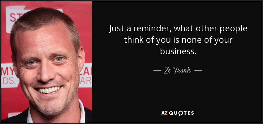 Just a reminder, what other people think of you is none of your business. - Ze Frank