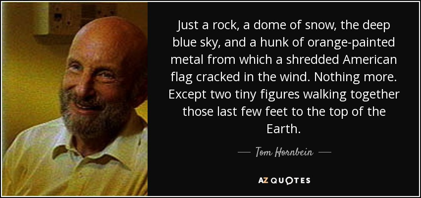 Just a rock, a dome of snow, the deep blue sky, and a hunk of orange-painted metal from which a shredded American flag cracked in the wind. Nothing more. Except two tiny figures walking together those last few feet to the top of the Earth. - Tom Hornbein