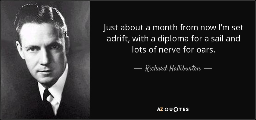 Just about a month from now I'm set adrift, with a diploma for a sail and lots of nerve for oars. - Richard Halliburton