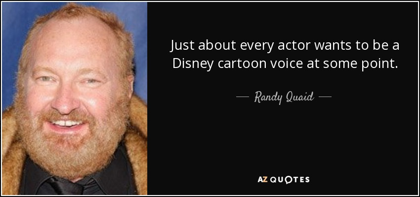 Just about every actor wants to be a Disney cartoon voice at some point. - Randy Quaid
