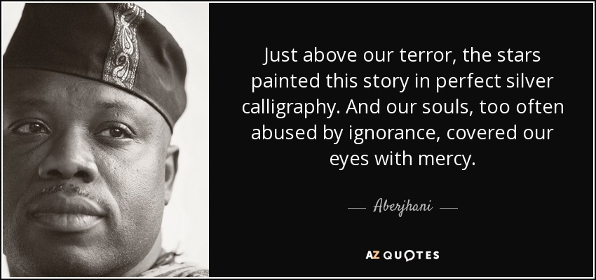 Just above our terror, the stars painted this story in perfect silver calligraphy. And our souls, too often abused by ignorance, covered our eyes with mercy. - Aberjhani