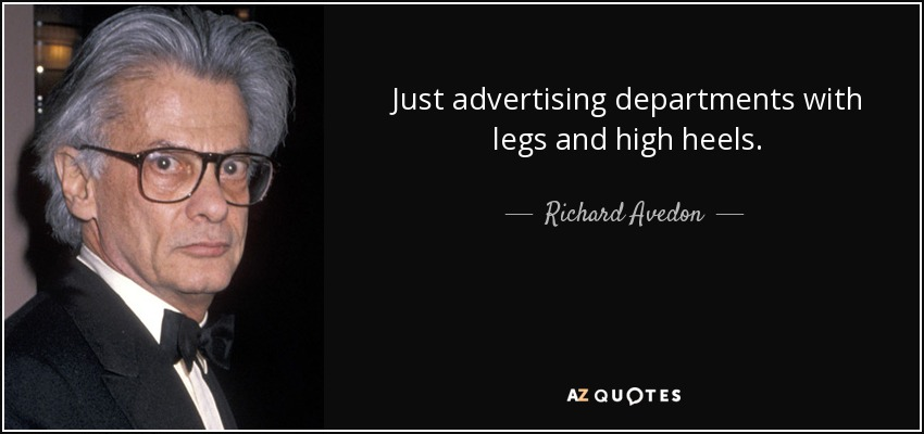 Just advertising departments with legs and high heels. - Richard Avedon