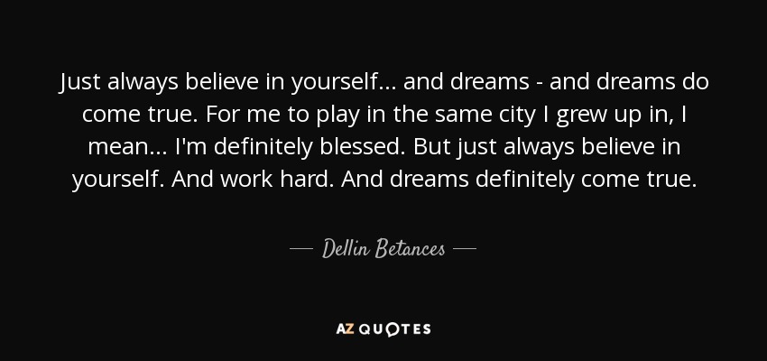 Just always believe in yourself... and dreams - and dreams do come true. For me to play in the same city I grew up in, I mean... I'm definitely blessed. But just always believe in yourself. And work hard. And dreams definitely come true. - Dellin Betances