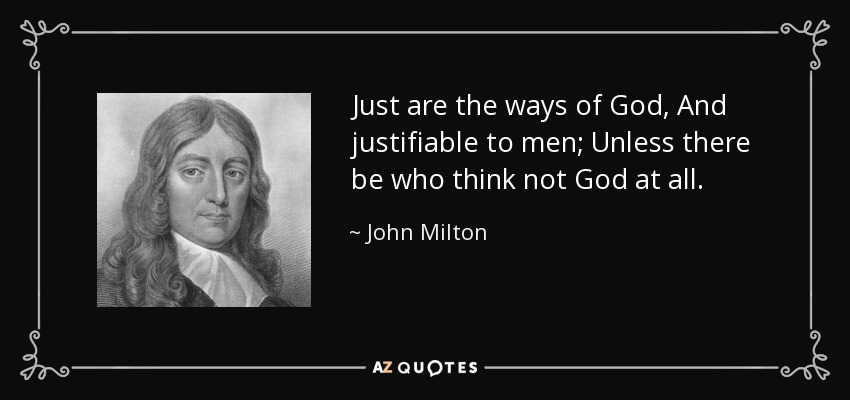 Just are the ways of God, And justifiable to men; Unless there be who think not God at all. - John Milton