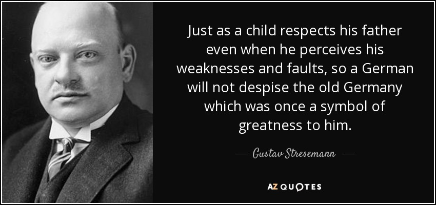 Just as a child respects his father even when he perceives his weaknesses and faults, so a German will not despise the old Germany which was once a symbol of greatness to him. - Gustav Stresemann
