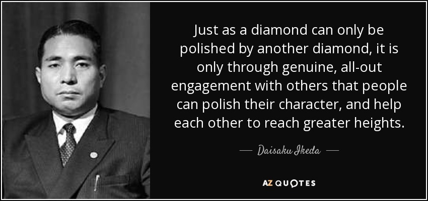 Just as a diamond can only be polished by another diamond, it is only through genuine, all-out engagement with others that people can polish their character, and help each other to reach greater heights. - Daisaku Ikeda