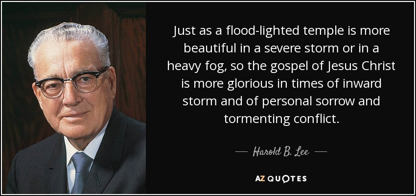 Just as a flood-lighted temple is more beautiful in a severe storm or in a heavy fog, so the gospel of Jesus Christ is more glorious in times of inward storm and of personal sorrow and tormenting conflict. - Harold B. Lee