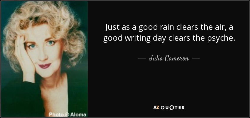 Just as a good rain clears the air, a good writing day clears the psyche. - Julia Cameron