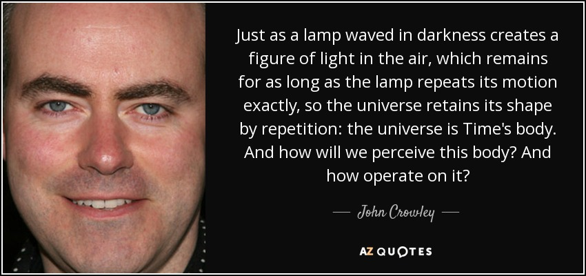 Just as a lamp waved in darkness creates a figure of light in the air, which remains for as long as the lamp repeats its motion exactly, so the universe retains its shape by repetition: the universe is Time's body. And how will we perceive this body? And how operate on it? - John Crowley