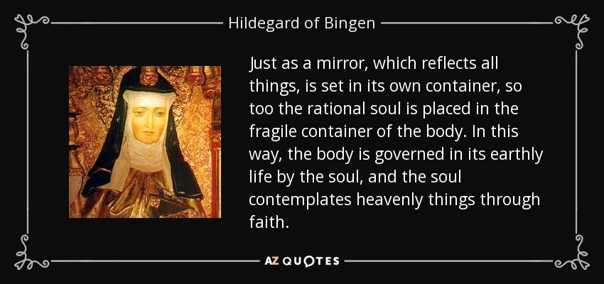 Just as a mirror, which reflects all things, is set in its own container, so too the rational soul is placed in the fragile container of the body. In this way, the body is governed in its earthly life by the soul, and the soul contemplates heavenly things through faith. - Hildegard of Bingen