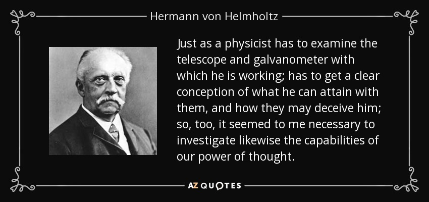 Just as a physicist has to examine the telescope and galvanometer with which he is working; has to get a clear conception of what he can attain with them, and how they may deceive him; so, too, it seemed to me necessary to investigate likewise the capabilities of our power of thought. - Hermann von Helmholtz