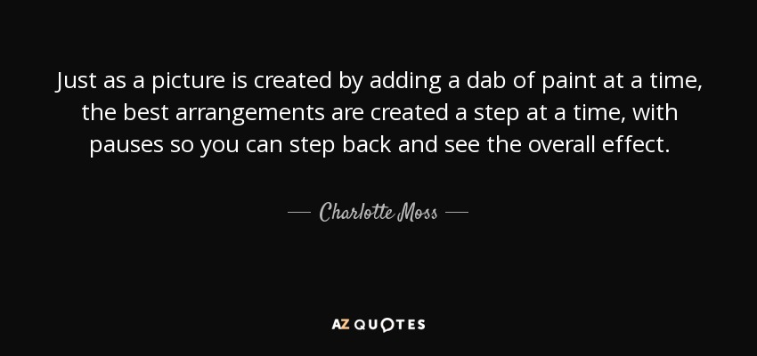 Just as a picture is created by adding a dab of paint at a time, the best arrangements are created a step at a time, with pauses so you can step back and see the overall effect. - Charlotte Moss