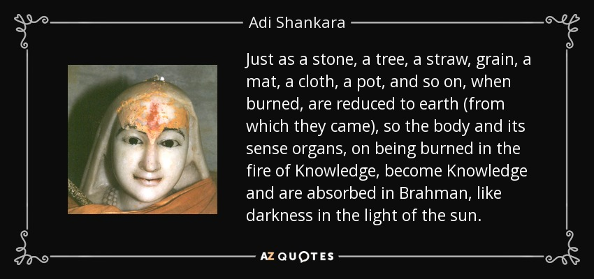 Just as a stone, a tree, a straw, grain, a mat, a cloth, a pot, and so on, when burned, are reduced to earth (from which they came), so the body and its sense organs, on being burned in the fire of Knowledge, become Knowledge and are absorbed in Brahman, like darkness in the light of the sun. - Adi Shankara