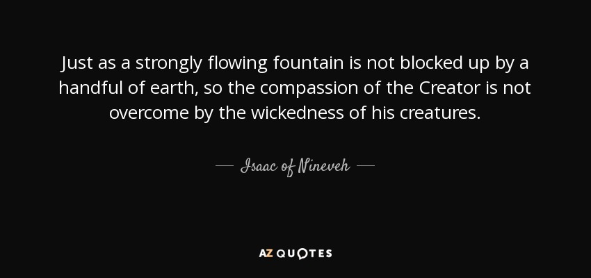 Just as a strongly flowing fountain is not blocked up by a handful of earth, so the compassion of the Creator is not overcome by the wickedness of his creatures. - Isaac of Nineveh