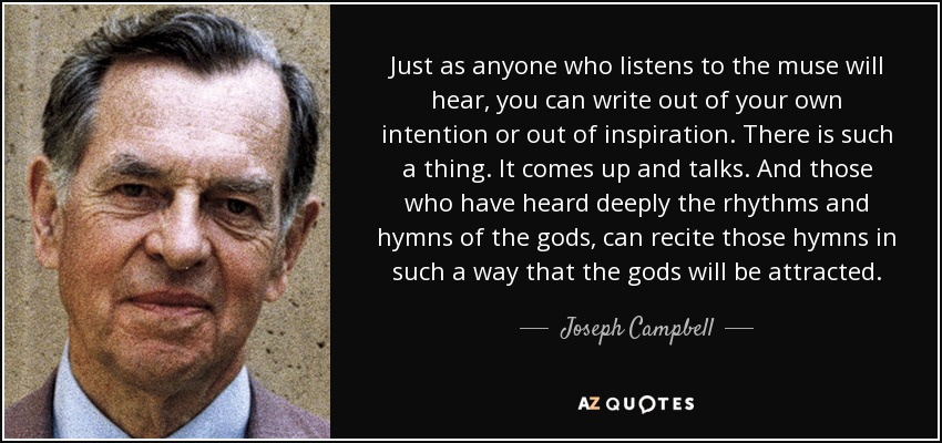Just as anyone who listens to the muse will hear, you can write out of your own intention or out of inspiration. There is such a thing. It comes up and talks. And those who have heard deeply the rhythms and hymns of the gods, can recite those hymns in such a way that the gods will be attracted. - Joseph Campbell