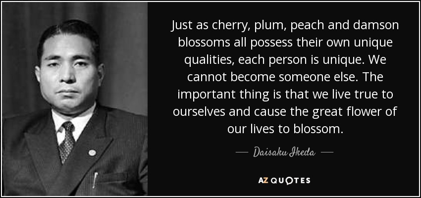Just as cherry, plum, peach and damson blossoms all possess their own unique qualities, each person is unique. We cannot become someone else. The important thing is that we live true to ourselves and cause the great flower of our lives to blossom. - Daisaku Ikeda