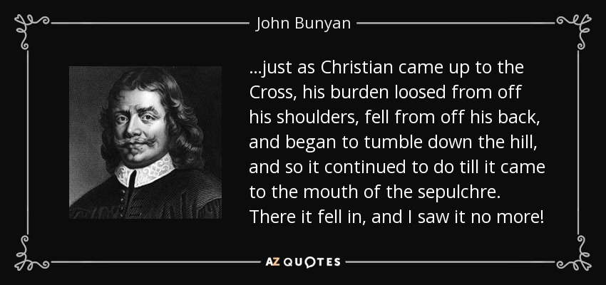 …just as Christian came up to the Cross, his burden loosed from off his shoulders, fell from off his back, and began to tumble down the hill, and so it continued to do till it came to the mouth of the sepulchre. There it fell in, and I saw it no more! - John Bunyan