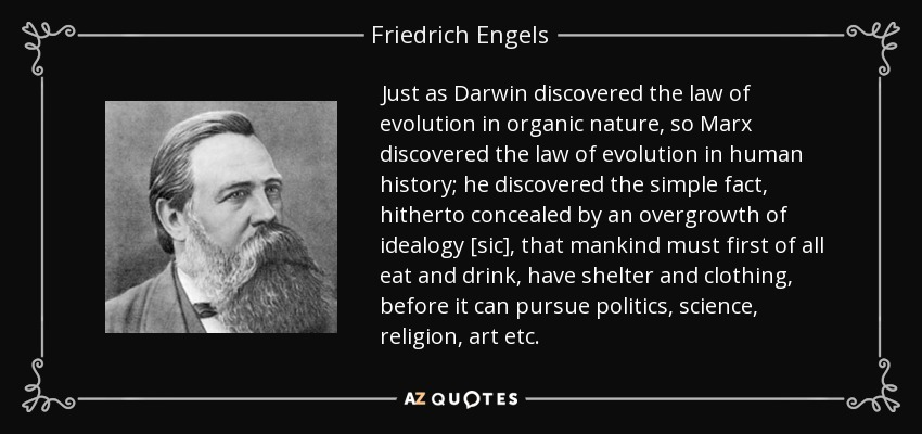 Just as Darwin discovered the law of evolution in organic nature, so Marx discovered the law of evolution in human history; he discovered the simple fact, hitherto concealed by an overgrowth of idealogy [sic], that mankind must first of all eat and drink, have shelter and clothing, before it can pursue politics, science, religion, art etc. - Friedrich Engels