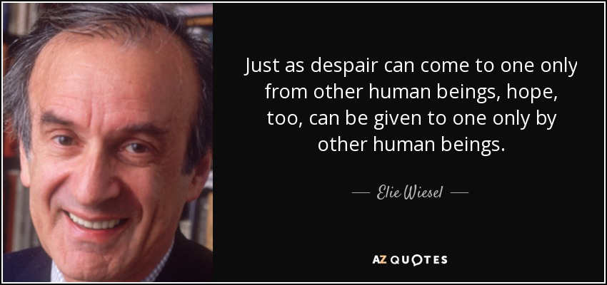 Just as despair can come to one only from other human beings, hope, too, can be given to one only by other human beings. - Elie Wiesel