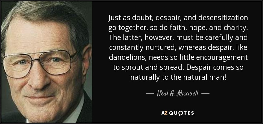 Just as doubt, despair, and desensitization go together, so do faith, hope, and charity. The latter, however, must be carefully and constantly nurtured, whereas despair, like dandelions, needs so little encouragement to sprout and spread. Despair comes so naturally to the natural man! - Neal A. Maxwell