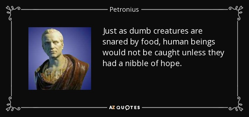 Just as dumb creatures are snared by food, human beings would not be caught unless they had a nibble of hope. - Petronius