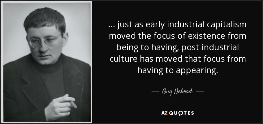 ... just as early industrial capitalism moved the focus of existence from being to having, post-industrial culture has moved that focus from having to appearing. - Guy Debord