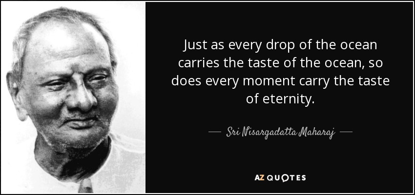 Just as every drop of the ocean carries the taste of the ocean, so does every moment carry the taste of eternity. - Sri Nisargadatta Maharaj