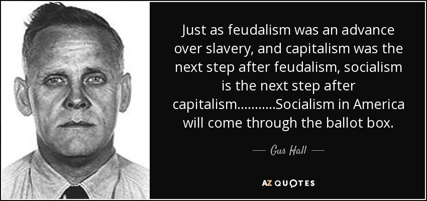 Just as feudalism was an advance over slavery, and capitalism was the next step after feudalism, socialism is the next step after capitalism...........Socialism in America will come through the ballot box. - Gus Hall