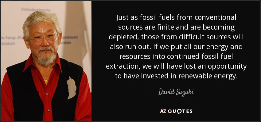 Just as fossil fuels from conventional sources are finite and are becoming depleted, those from difficult sources will also run out. If we put all our energy and resources into continued fossil fuel extraction, we will have lost an opportunity to have invested in renewable energy. - David Suzuki
