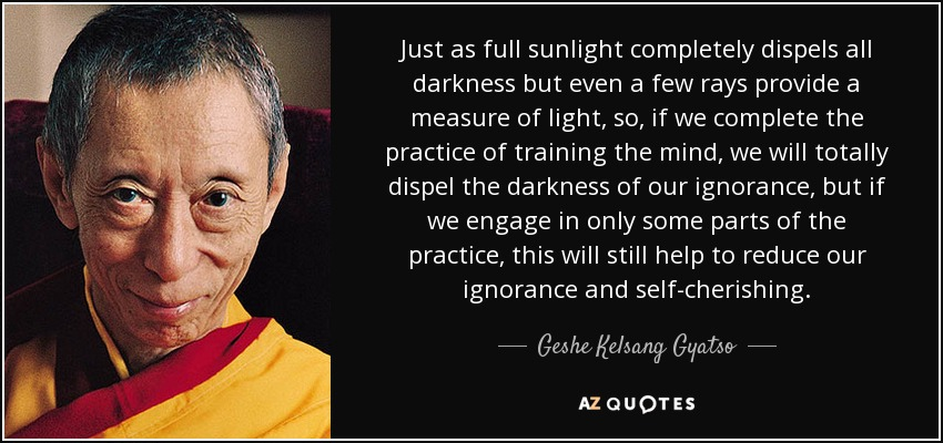 Just as full sunlight completely dispels all darkness but even a few rays provide a measure of light, so, if we complete the practice of training the mind, we will totally dispel the darkness of our ignorance, but if we engage in only some parts of the practice, this will still help to reduce our ignorance and self-cherishing . - Geshe Kelsang Gyatso