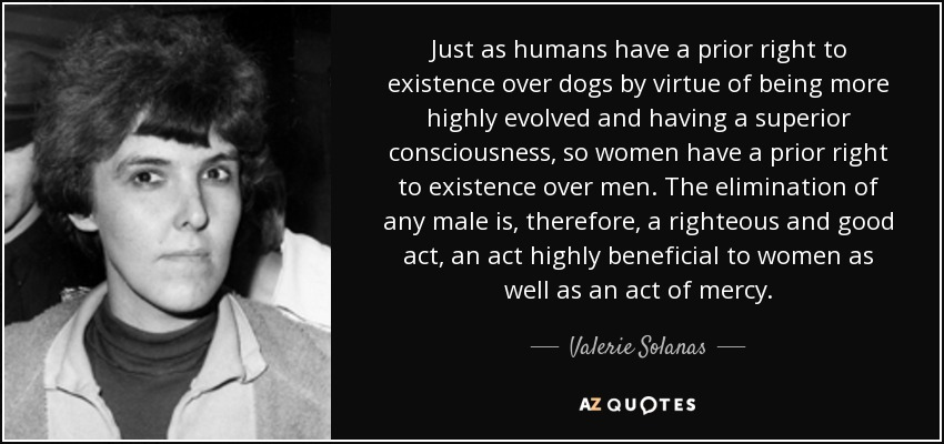 Just as humans have a prior right to existence over dogs by virtue of being more highly evolved and having a superior consciousness, so women have a prior right to existence over men. The elimination of any male is, therefore, a righteous and good act, an act highly beneficial to women as well as an act of mercy. - Valerie Solanas