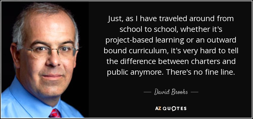 Just, as I have traveled around from school to school, whether it's project-based learning or an outward bound curriculum, it's very hard to tell the difference between charters and public anymore. There's no fine line. - David Brooks