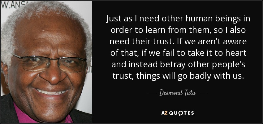 Just as I need other human beings in order to learn from them, so I also need their trust. If we aren't aware of that, if we fail to take it to heart and instead betray other people's trust, things will go badly with us. - Desmond Tutu
