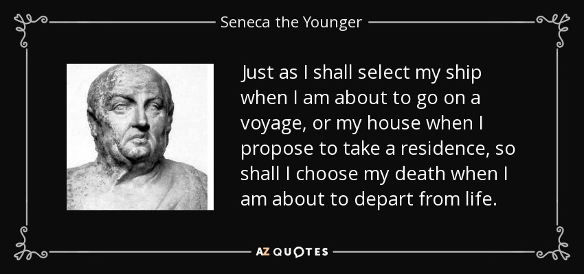 Just as I shall select my ship when I am about to go on a voyage, or my house when I propose to take a residence, so shall I choose my death when I am about to depart from life. - Seneca the Younger
