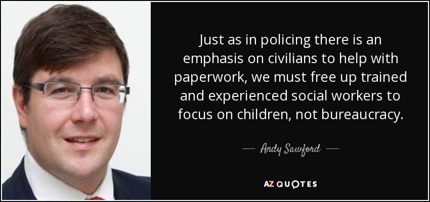 Just as in policing there is an emphasis on civilians to help with paperwork, we must free up trained and experienced social workers to focus on children, not bureaucracy. - Andy Sawford