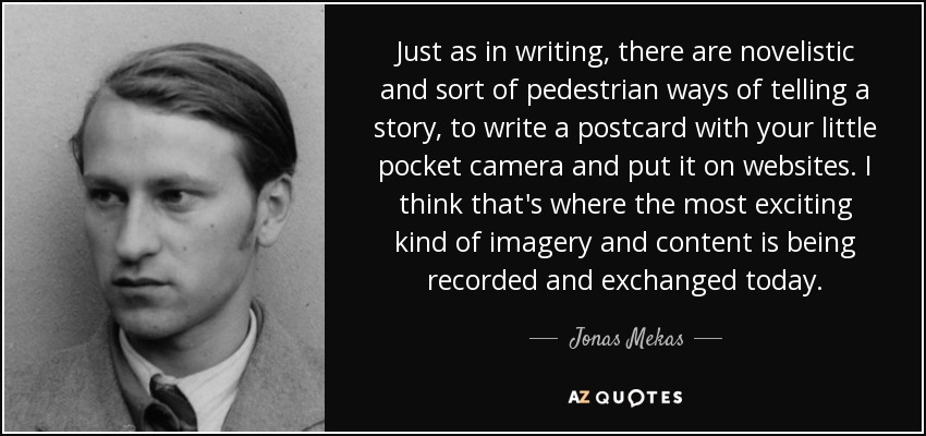 Just as in writing, there are novelistic and sort of pedestrian ways of telling a story, to write a postcard with your little pocket camera and put it on websites. I think that's where the most exciting kind of imagery and content is being recorded and exchanged today. - Jonas Mekas