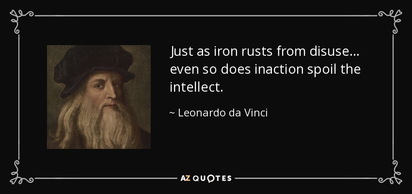 Just as iron rusts from disuse... even so does inaction spoil the intellect. - Leonardo da Vinci